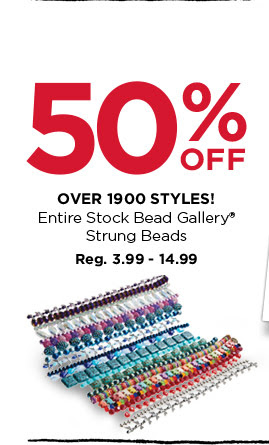 50% OFF OVER 1900 STYLES! Entire Stock Bead Gallery® Strung Beads. Reg. 3.99 - 14.99
