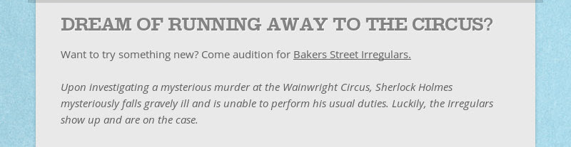 DREAM OF RUNNING AWAY TO THE CIRCUS? Want to try something new? Come audition for Bakers Street...