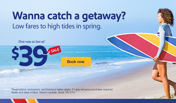 Wanna catch a getaway? Low fares to high tides in spring. One-way as low as* $39 [Book now] *Restrictions, exclusions, and blackout dates apply. 21-day advance purchase required. Seats and days limited. Select markets. Book 1/8-1/14.