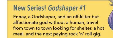 New Series! Godshaper #1 Ennay, a Godshaper, and an off-kilter but affectionate god without a human, travel from town to town looking for shelter, a hot meal, and the next paying rock 'n' roll gig.