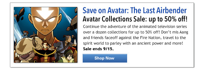 Save on Avatar: The Last Airbender Avatar Collections Sale: up to 50% off! Continue the adventure of the animated television series  over a dozen collections for up to 50% off!  Don't mis Aang and friends faceoff against the Fire Nation, travel to the spirit world to parley with an ancient power and more! Sale ends 9/15. Shop Now