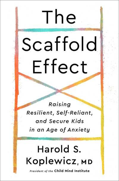 The Scaffold Effect: Rasing Resilient, Self-Reliant and Secure Kids in an Age of Anxiety