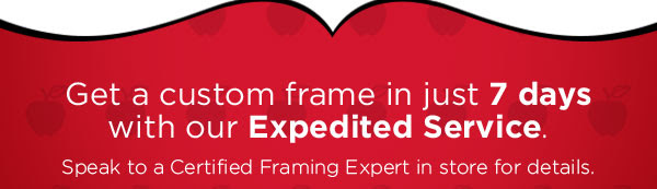Get a custom frame in just 7 days with our Expedited Service. Speak to a Certified Framing Expert in store for details.