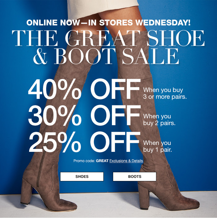Online now-in Stores Wednesday! The Great Shoe and Boot Sale, 40 percent off, When you buy 3 or more pairs, 30 percent off When you buy 2 pairs, 25 percent off When you buy 1 pair, Shoes, Boots