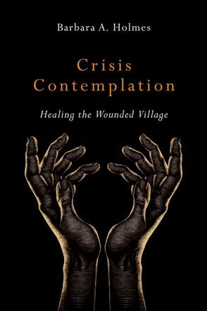 Crisis Contemplation: Healing the Wounded Village by Barbara A. Holmes