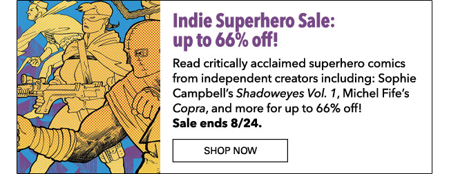 Indie Superhero Sale: up to 66% off! Read critically acclaimed superhero comics from independent creators including: Sophie Campbell's *Shadoweyes Vol. 1*, Michel Fife's *Copra*, and more for up to 66% off! Sale ends 8/24. Shop Now