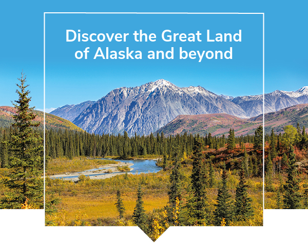 Discover the Great Land of Alaska and beyond