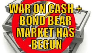 WAR ON CASH + BOND BEAR MARKET HAS BEGUN