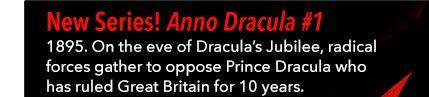 New Series! Anno Dracula #1 1895. On the eve of Dracula's Jubilee, radical forces gather to oppose Prince Dracula whos has ruled Great Britain for 10 years. An all-new comic series based on the best-selling *Anno Dracula* novels.