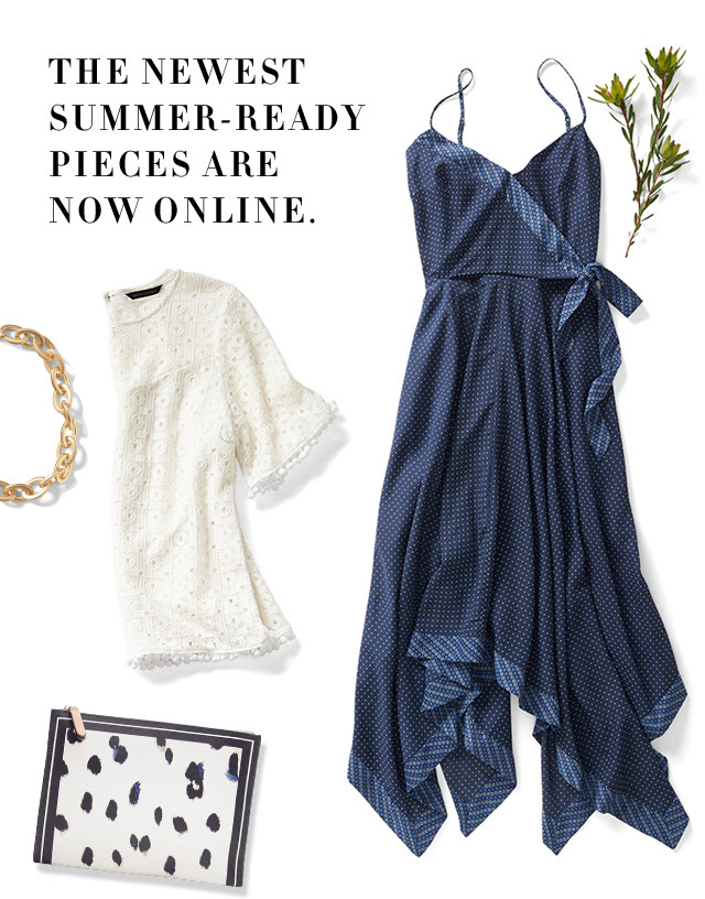 THE NEWEST SUMMER-READY PIECES ARE NOW ONLINE.