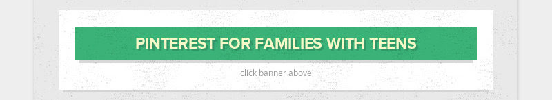 PINTEREST FOR FAMILIES WITH TEENS click banner above
