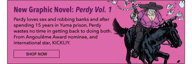 New Graphic Novel! Perdy Vol. 1 Perdy loves sex and robbing banks and after spending 15 years in Yuma prison, Perdy wastes no time in getting back to doing both. From Angoulême Award nominee, and international star, KICKLIY. Shop Now