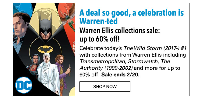 A deal so good, a celebration is Warren-ted Warren Ellis collections sale: up to 60% off! Celebrate today's The Wild Storm (2017-) #1 with collections from Warren Ellis including *Transmetropolitan*, *Stormwatch*, *The Authority (1999-2002)* and more for up to 60% off! Sale ends 2/20. SHOP NOW