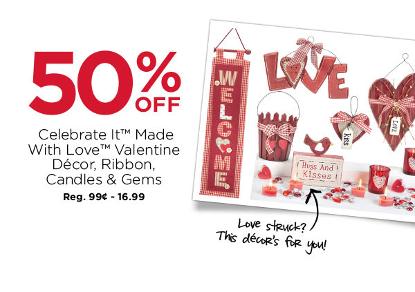 50% OFF Celebrate It™ Made With Love™ Valentine Décor, Ribbon, Candles & Gems. Reg. 99¢ - 16.99. Love struck? This décor's for you!