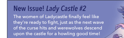 New Issue! Lady Castle #2 The women of Ladycastle finally feel like they're ready to fight, just as the next wave of the curse hits and werewolves descend upon the castle for a howling good time!
