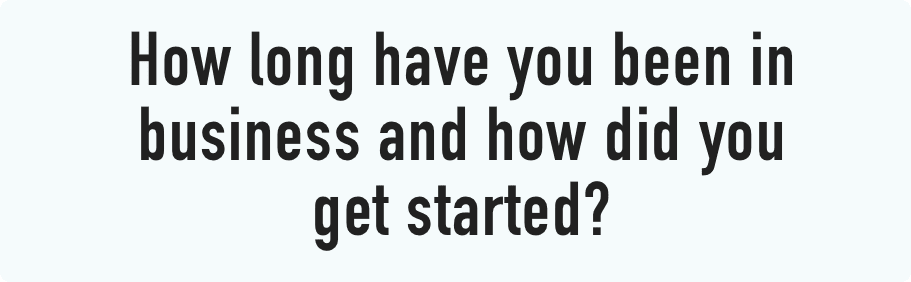 How long have you been in business and how did you get started?