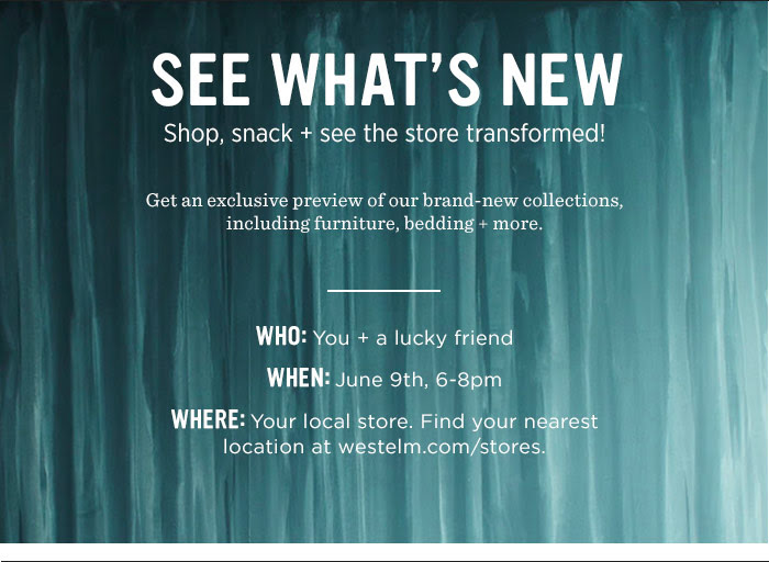 See What's New. Shop, snack + see the store transformed. Get an exclusive preview of our brand-new collections, including furniture, bedding + more.. WHO: You + a lucky friend. WHEN: June 9th, 6-8pm. WHERE: Your local store. Find your nearest location at westelm.com/stores.