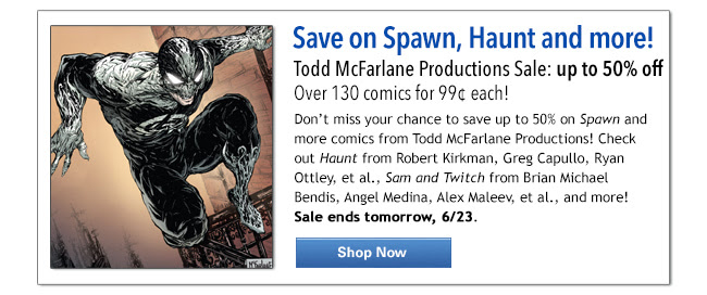 Save on Spawn, Haunt and more! Todd McFarlane Productions Sale: up to 50% off Over 130 comics for 99¢ each! Don't miss your chance to save up to 50% on Spawn and more comics from Todd McFarlane Productions! Check out Haunt from Robert Kirkman, Greg Capullo, Ryan Ottley, et al., Sam and Twitch from Brian Michael Bendis, Angel Medina, Alex Maleev, et al., and more! Sale ends tomorrow, 6/23. Shop Now