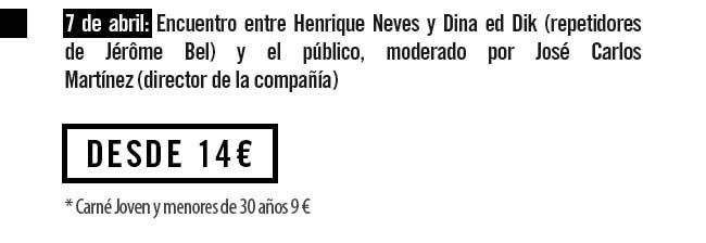 7 de abril: Encuentro entre Henrique Neves y Dina ed Dik ( repetidores de Jérôme Bel) y el Público, moderado por José Carlos Martínez (director de la compañía) Desde 14€ ( Carné Joven y menores de 30 años 9€)