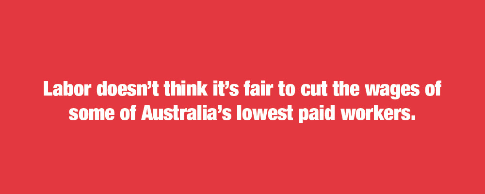 Labor doesn't think it's fair to cut the wages of some of Australia's lowest paid workers.
