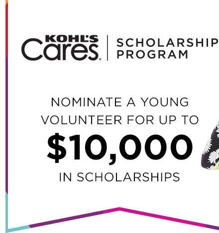 KOHL'S Cares®. SCHOLARSHIP PROGRAM. NOMINATE A YOUNG VOLUNTEER FOR UP TO $10,000 IN SCHOLARSHIPS