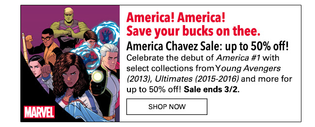 America! America! Save your bucks on thee. America Chavez Sale: up to 55% off! Celebrate the debut of *America #1* with select collections from *Young Avengers (2013)*, *Ultimates (2015-2016)* and more for up to 50% off! Sale ends 3/2. SHOP NOW