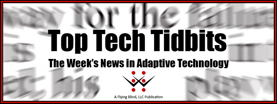Top Tech Tidbits Newsletter header image. Includes the Flying Blind, LLC Logo and reads, 'Top Tech Tidbits - The Week's News in Adaptive Technology. Below this text are the words, 'A Flying Blind, LLC Publication'.
