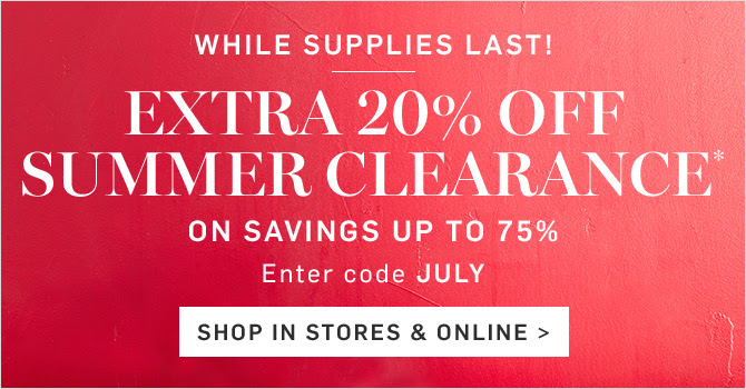 WHILE SUPPLIES LAST! EXTRA 20% OFF SUMMER CLEARANCE* ON SAVINGS UP TO 75% - Entrer code JULY - SHOP IN STORES & ONLINE