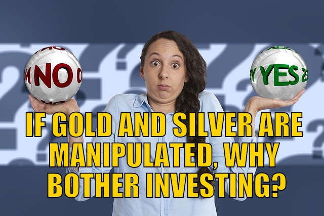If Gold and Silver Are Manipulated, Why Bother Investing?