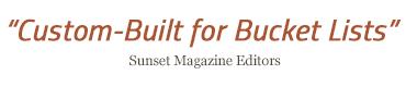 """Custom-Built for Bucket Lists"" - Sunset Magazine Editors"