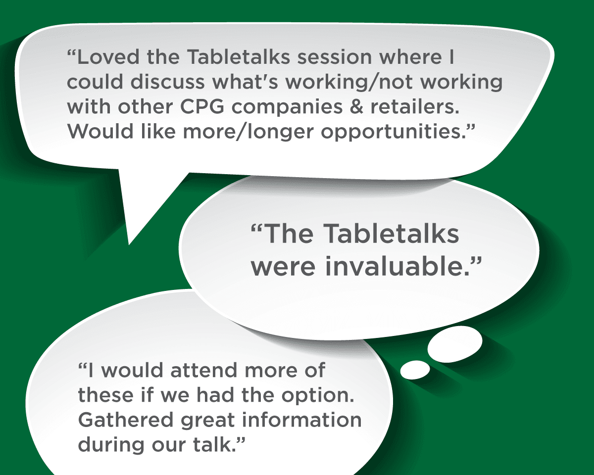 Loved the Tabletalks session where I could discuss what's working/not working with other CPG companies & retailers. Would like more/longer opportunities. -- The Tabletalks were invaluable. -- I would attend more of these if we had the option. Gathered great information during our talk.