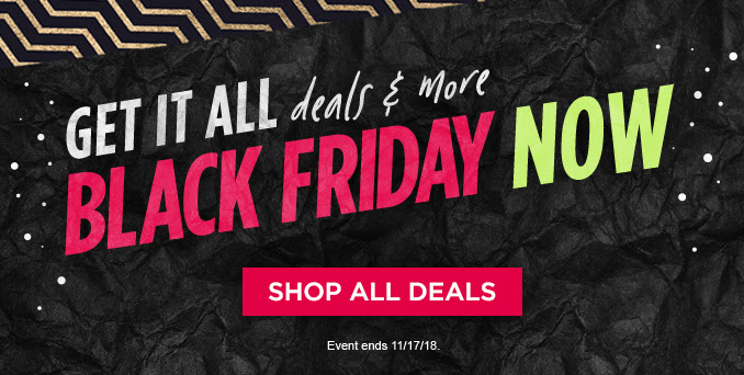GET IT ALL deals & more BLACK FRIDAY NOW | SHOP ALL DEALS | Event ends 11/17/18.