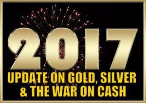 2017 Update on Gold, Silver and the War on Cash