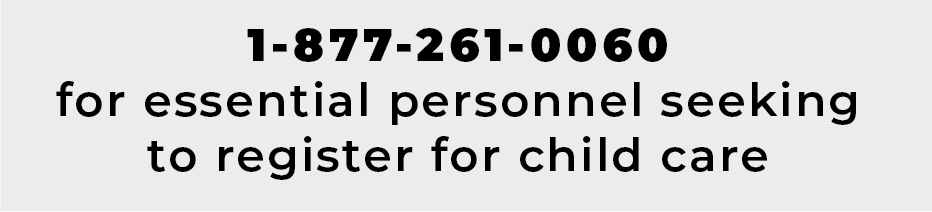 call 1-877-261-0060 for essential personnel seeking to register for child care