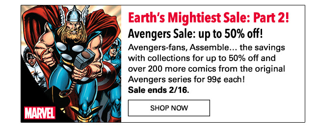 Earth's Mightiest Sale: Part 2! Avengers Sale: up to 50% off! Avengers-fans, Assemble… the savings with collections for up to 50% off and over 200 more comics from the original Avengers series for 99¢ each! Sale ends 2/16.