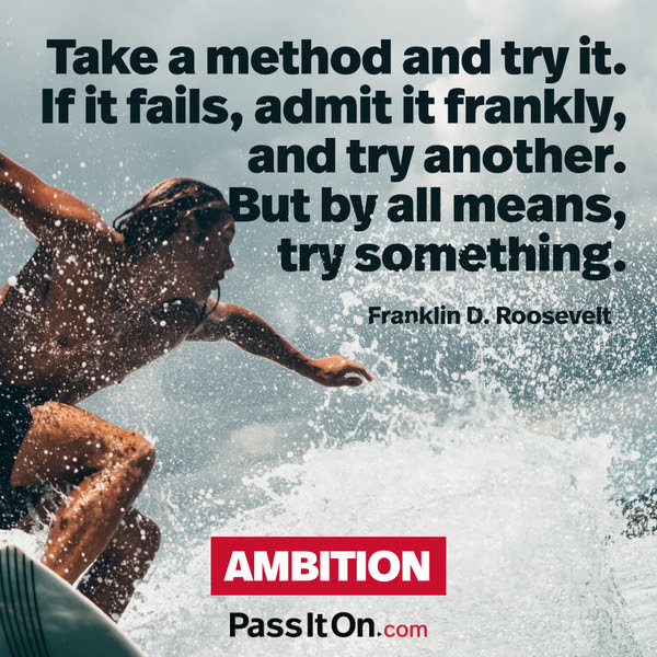 Take a method and try it. If it fails, admit it frankly, and try another. But by all means, try something. Franklin D. Roosevelt