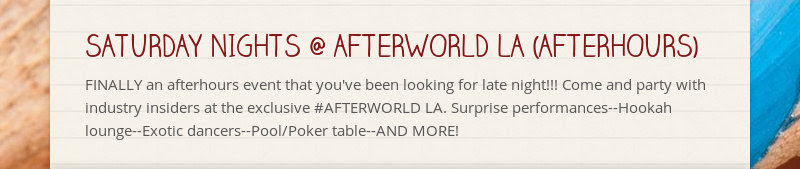 SATURDAY NIGHTS @ AFTERWORLD LA (AFTERHOURS) FINALLY an afterhours event that you've been looking...