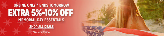ONLINE ONLY * ENDS TOMORROW | EXTRA 5%-10% OFF MEMORIAL DAY ESSENTIALS | SHOP ALL DEALS | Offer ends 5/30/16.