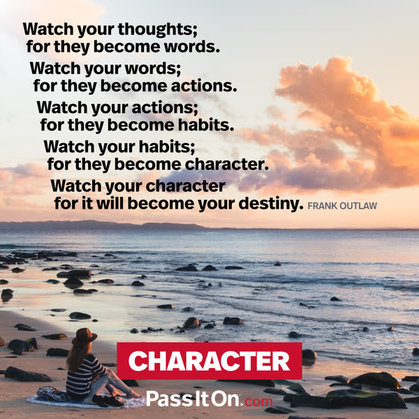 Watch your thoughts; for they become words. Watch your words; for they become actions. Watch your actions; for they become habits. Watch your habits; for they become character. Watch your character for it will become your destiny. Frank Outlaw