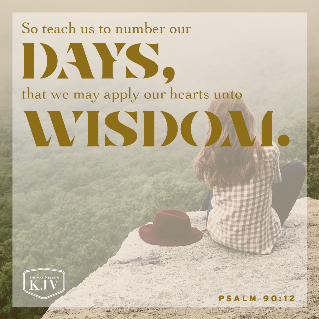 12 So teach us to number our days, that we may apply our hearts unto wisdom. Psalm 90:12