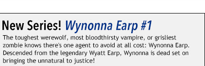 New Series: Wynonna Earp #1 The toughest werewolf, most bloodthirsty vampire, or grisliest  zombie knows there's one agent to avoid at all cost: Wynonna Earp.  Descended from the legendary Wyatt Earp, Wynonna is dead set on  bringing the unnatural to justice!
