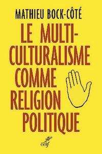 Le multiculturalisme comme religion politique de Mathieu Bock-Côté, Éditions du Cerf, 2016, 367 p., 24€