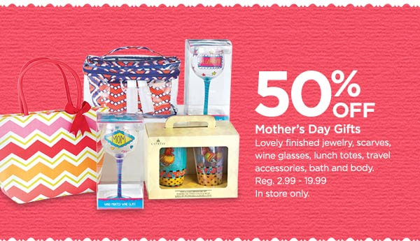 50% OFF Mother's Day Gifts - Lovely finished jewelry, scarves, wine glasses, lunch totes, travel accessories, bath and body. Reg. 2.99 - 19.99. In store only.