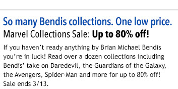 So many Bendis collections. One low price.  Marvel Collections Sale: Up to 80% off!  If you haven't ready anything by Brian Michael Bendis you're in luck! Read over a dozen collections including Bendis' take on Daredevil, the Guardians of the Galaxy, the Avengers, Spider-Man and more for up to 80% off!  Sale ends 3/13.