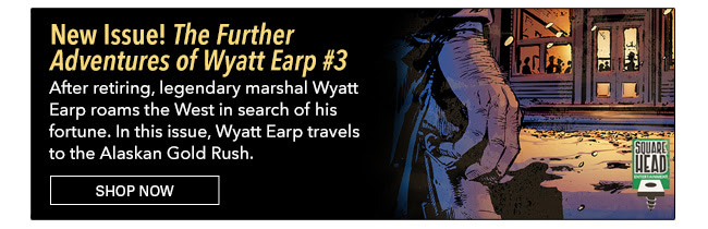 New Issue! The Further Adventures of Wyatt Earp #3 After retiring from law enforcement, legendary marshal Wyatt Earp roams the West in search of his fortune. In this issue Wyatt Earp travels to the Alaskan Gold Rush where everybody knows his name. Shop Now
