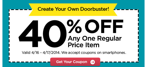 Create Your Own Doorbuster! 40% OFF Any One Regular Price Item. Valid 4/16 - 4/17/2014. We accept coupons on smartphones. Get Your Coupon