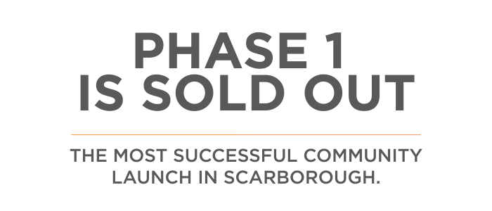It has been a huge success Phase 1 is sold out The most successful community launch in Scarborough. This new enclave of 1, 2 and 3 bedroom modern townhomes are all remarkably finished and reasonably priced. Enjoy underground parking, expansive balconies with spectacular views.