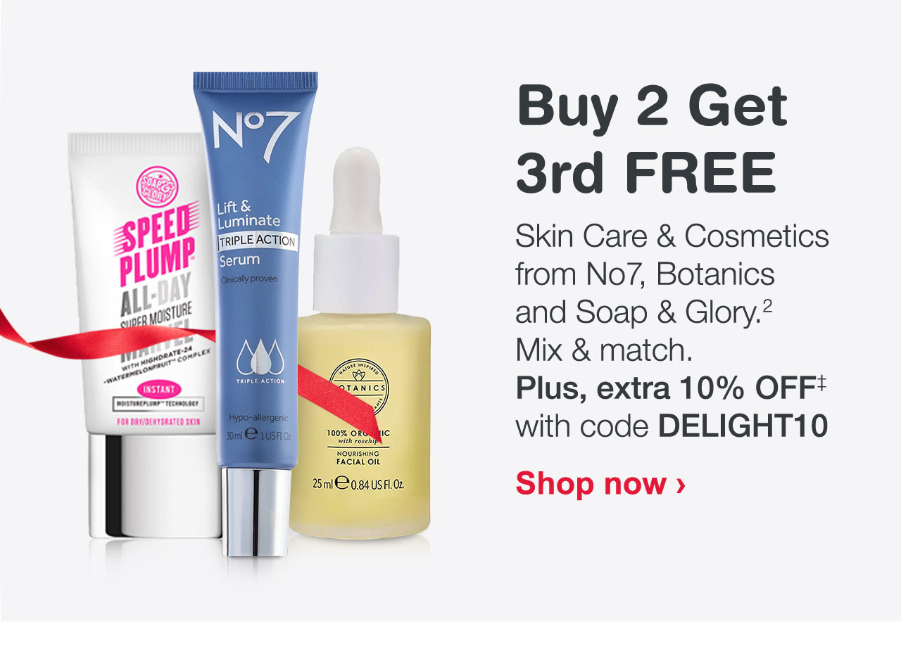 Buy 2 Get 3rd FREE Skin Care & Cosmetics from No7, Botanics and Soap & Glory. Mix & match. Plus, extra 10% OFF with code DELIGHT10
