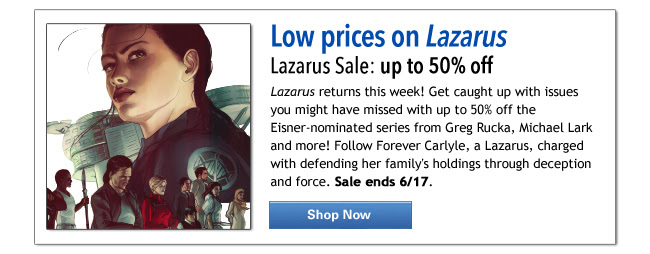 Low prices on Lazarus Lazarus Sale: up to 50% off Lazarus returns this week! Get caught up with issues you might have missed with up to 50% off the Eisner-nominated series from Greg Rucka, Michael Lark and more! Follow Forever Carlyle, a Lazarus, charged with defending her family's holdings through deception and force. Sale ends 6/17. Shop Now