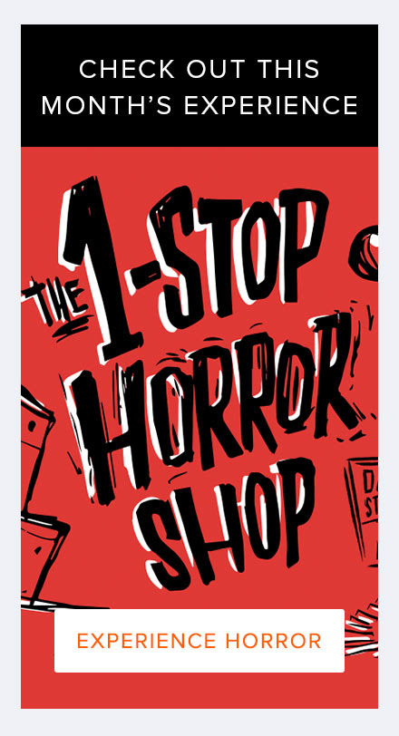 Check Out This Month's Experience! The 1-Stop Horror Shop Experience Horror >